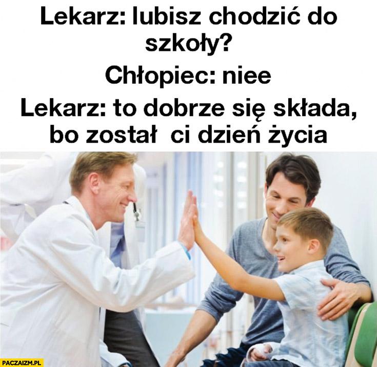 Lekarz: lubisz chodzić do szkoły? Chłopiec: nie. To dobrze się składa, bo został Ci tydzień życia