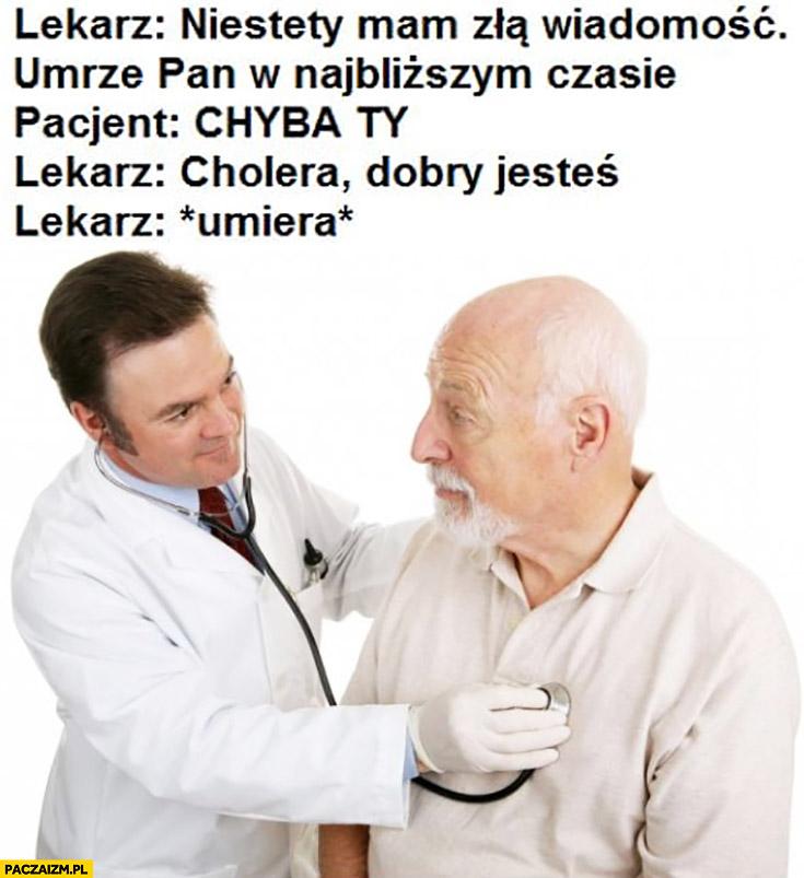Lekarz: mam złą wiadomość umrze pan w najbliższym czasie, pacjent: chyba Ty. Lekarz: cholera, dobry jesteś *umiera*
