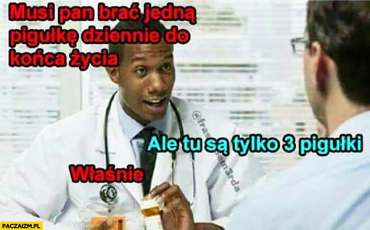 Lekarz: musi Pan brać jedną pigułkę dziennie do końca życia, pacjent: ale tu są tylko 3 pigułki, właśnie