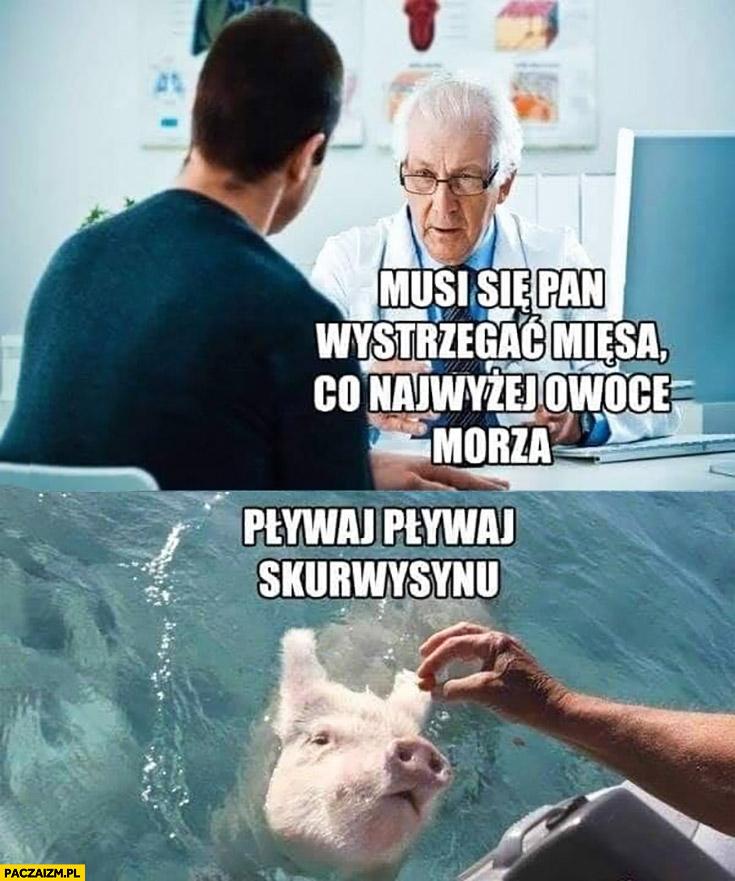 Lekarz musi się Pan wystrzegać mięsa co najwyżej owoce morza świnia pływaj pływaj