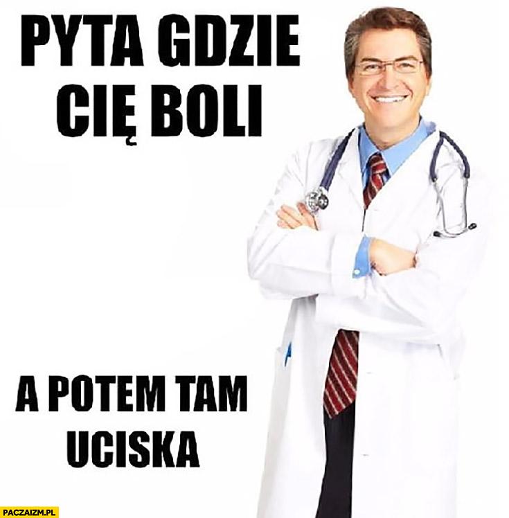 Lekarz pyta gdzie Cię boli a potem tam uciska
