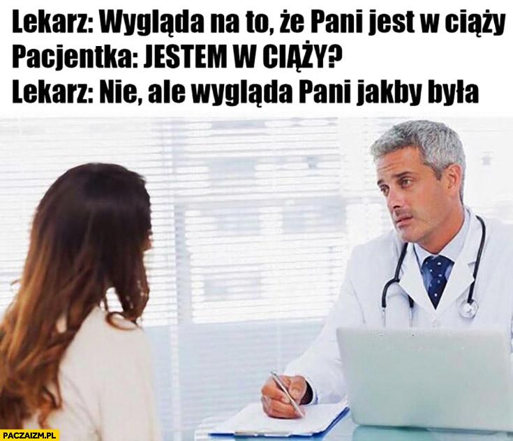 Lekarz: wygląda na to, że jest pani w ciąży. Pacjentka: jestem w ciąży? Nie, ale wygląda pani jakby była