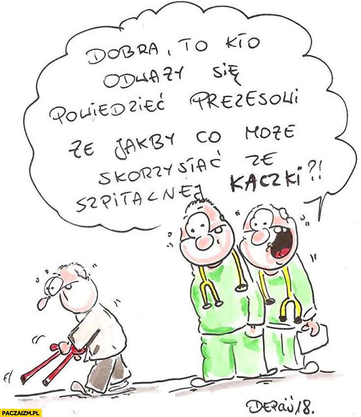 Lekarze kto się odważy powiedzieć prezesowi, że jakby co może skorzystać ze szpitalnej kaczki? Depciu