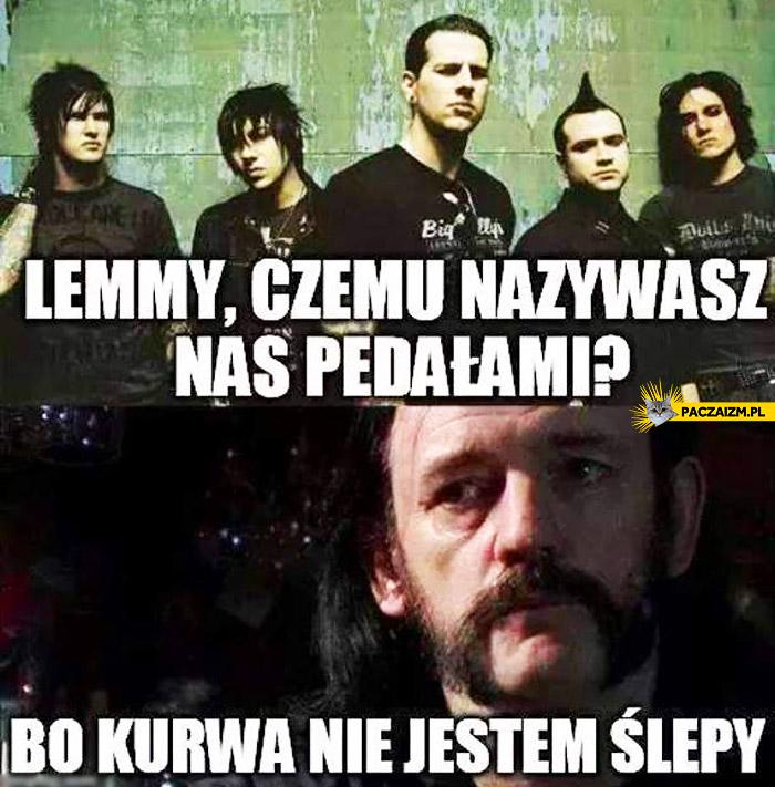 Lemmy czemu nazywasz nas pedałami bo kurwa nie jestem ślepy