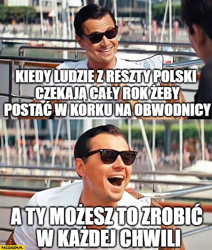Leonardo DiCaprio kiedy ludzie z reszty Polski czekają cały rok żeby postać w korku na obwodnicy a Ty możesz to zrobić w każdej chwili