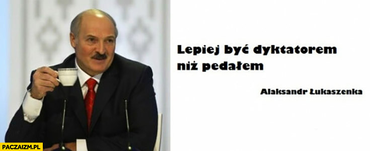 Lepiej być dyktatorem niż pedałem Aleksandr Łukaszenka
