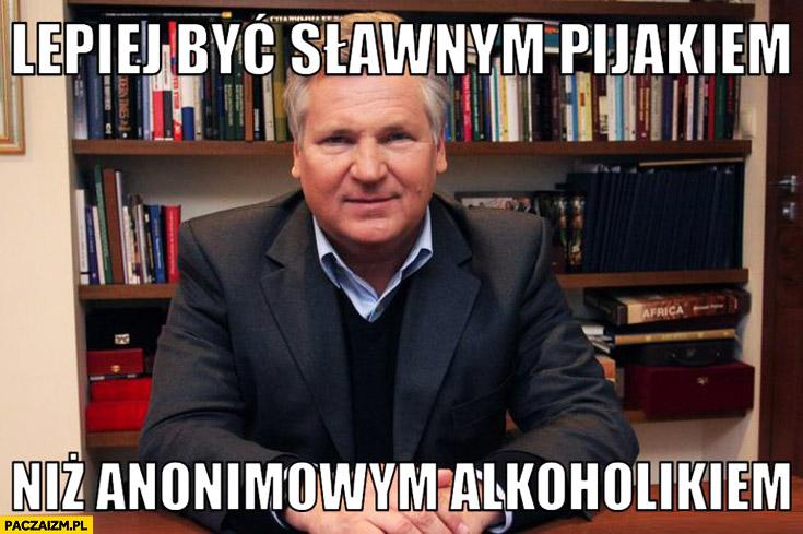 Lepiej być sławnym pijakiem niż anonimowym alkoholikiem Kwaśniewski