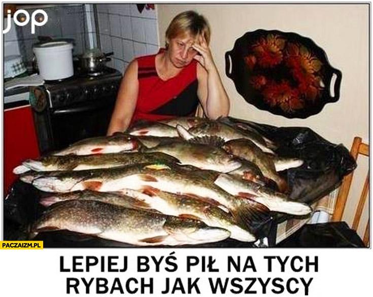 Lepiej byś pił na tych rybach jak wszyscy cały stół ryby