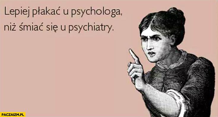 Lepiej płakać u psychologa niż śmiać się u psychiatry