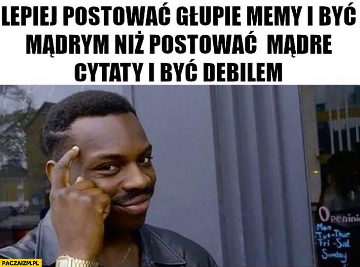 Lepiej postować głupie memy i być mądrym niż postować mądre cytaty i być debilem protip lifehack