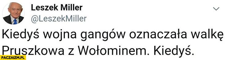 Leszek Miller kiedyś wojna gangów oznaczała walkę Pruszkowa z Wołominem, kiedyś. PiS Banaś tweet twitter