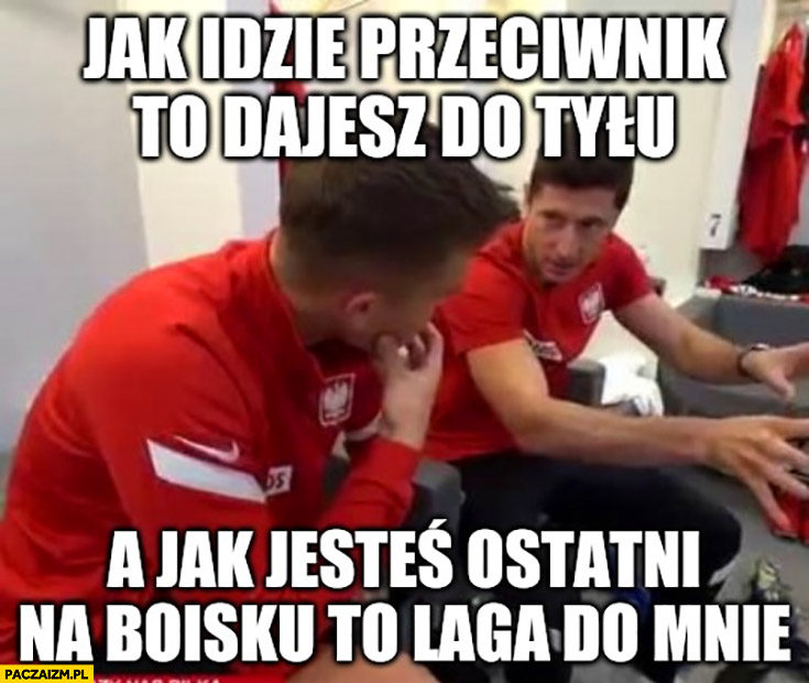 Lewandowski jak idzie przeciwnik to dajesz do tyłu a jak jesteś ostatni na boisku to laga do mnie