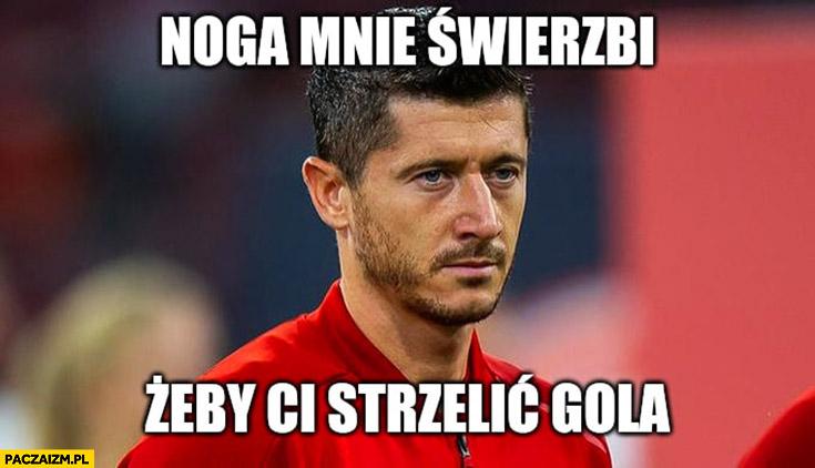 Lewandowski noga mnie świerzbi żeby Ci strzelić gola