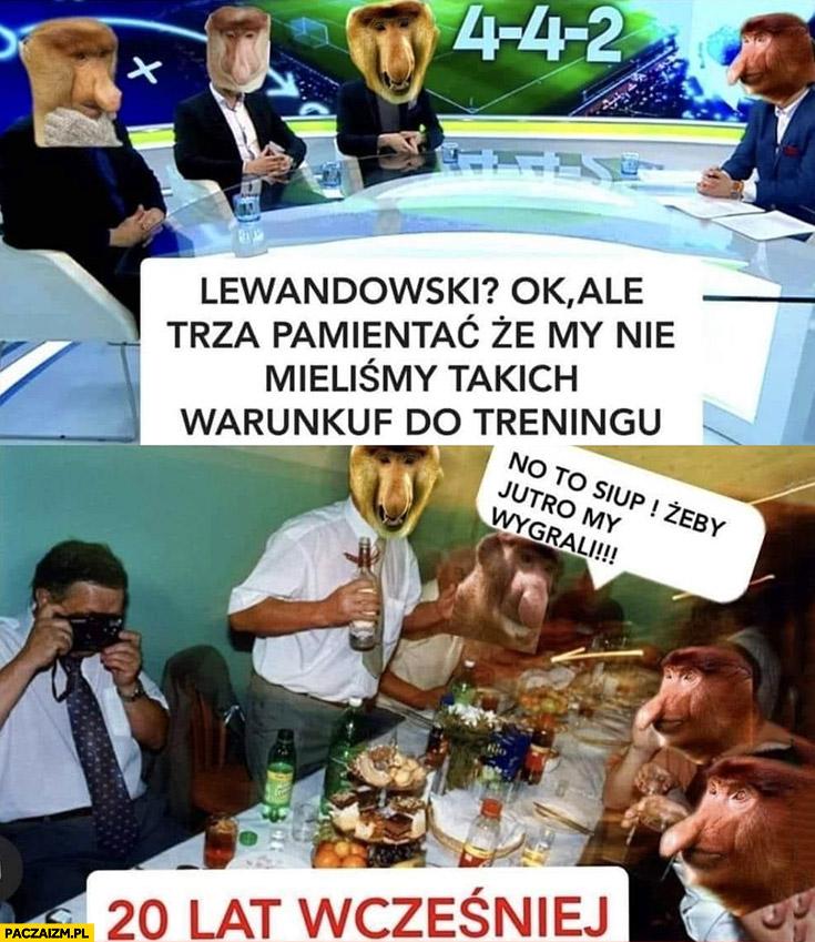 Lewandowski ok ale trzeba pamiętać, że my nie mieliśmy takich warunków do treningu 20 lat wcześniej pija wódkę no to siup