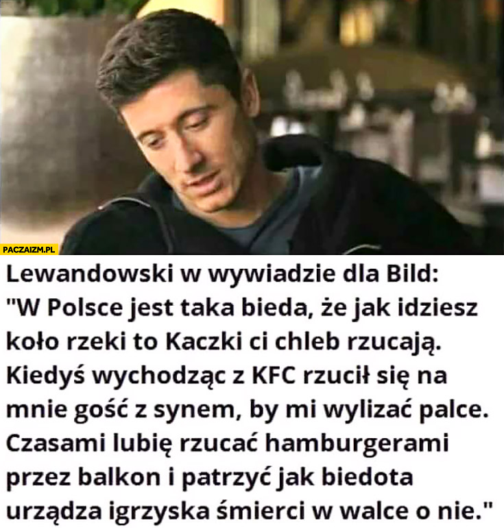 Lewandowski w wywiadzie dla Bild: W Polsce jest taka bieda, że kaczki Ci chleb rzucają, lubię rzucać hamburgerami przez balkon i patrzeć jak biedota urządza igrzyska śmierci w walce o nie