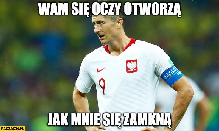 Lewandowski wam się oczy otworzą jak mnie się zamkną