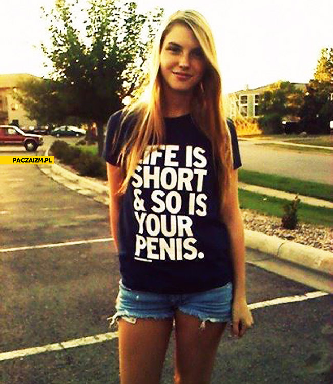 Life is short so is your penis