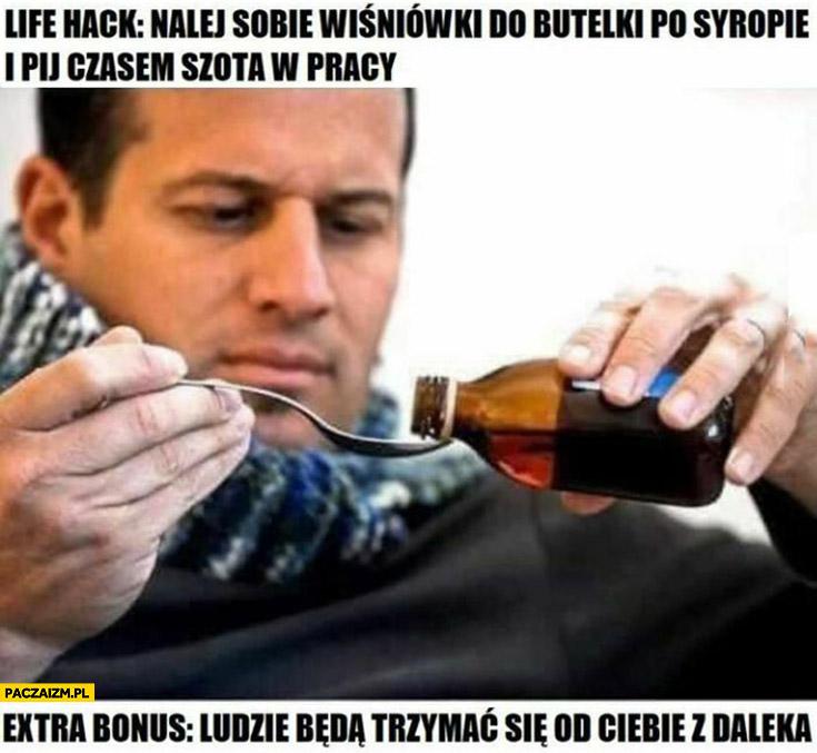 Lifehack: nalej sobie wiśniówki do butelki po syropie i pij czasem szota w pracy, bonus: ludzie będą trzymać się od Ciebie z daleka