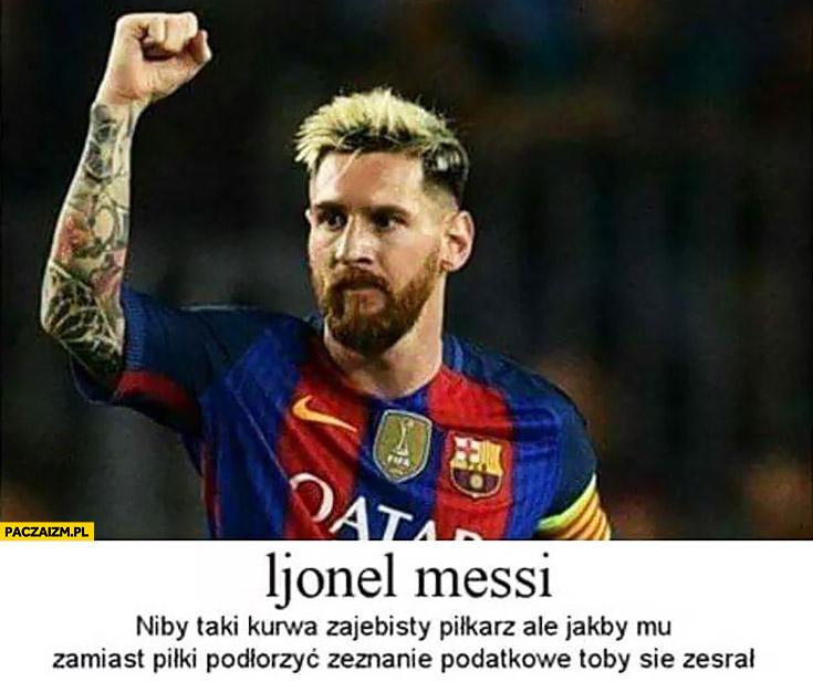 Lionel Messi niby dobry piłkarz ale jakby mu zamiast piłki podłożyć zeznanie podatkowe to by się zesrał