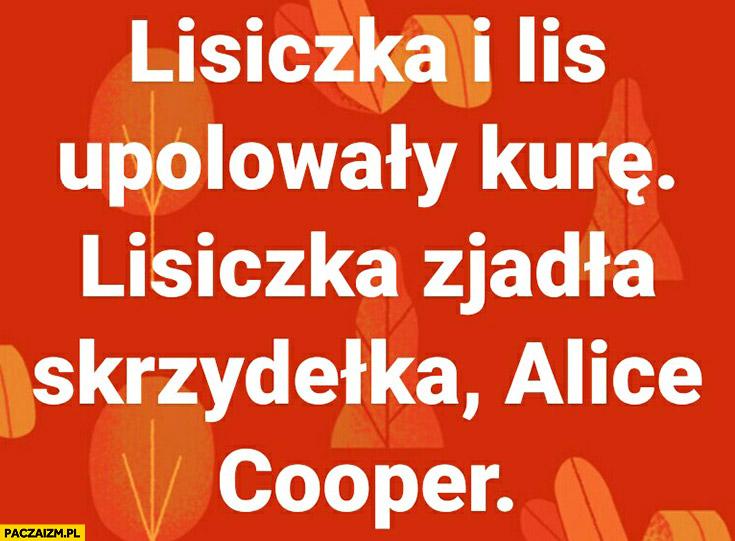 Lisiczka i lis upolowały kurę, lisiczka zjadła skrzydełka Alice Cooper