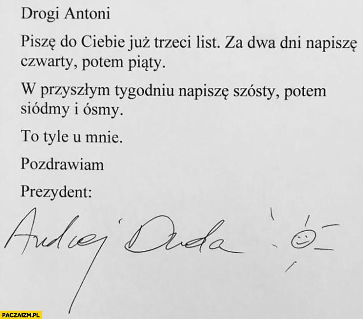 List Dudy do Macierewicza Drogi Antoni piszę do Ciebie już trzeci list, za dwa dni napiszę czwarty, potem piąty, to tyle u mnie, pozdrawiam prezydent Andrzej Duda