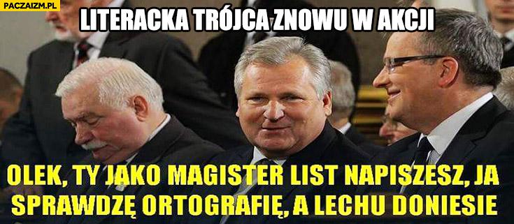 Literacka trójca: Olek Ty jako magister list napiszesz, ja sprawdzę ortografię, a Lechu doniesie. Wałęsa Komorowski Kwaśniewski
