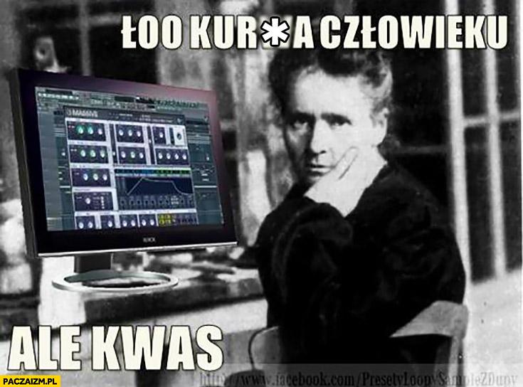 Ło kurna człowieku ale kwas Maria Skłodowska-Curie