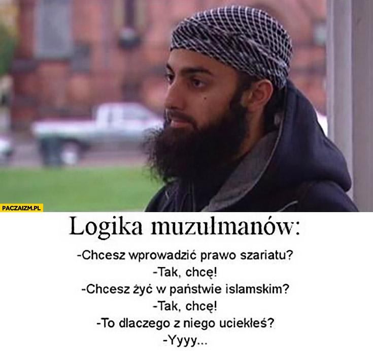 Logika muzułmanów chcesz wprowadzić prawo szariatu, żyć w państwie islamskim? To dlaczego z niego uciekłeś?