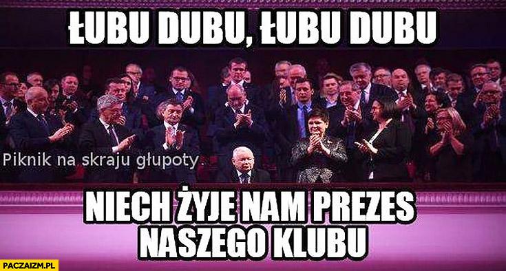 Łubu dubu niech żyje nam prezes naszego klubu Jarosław Kaczyński