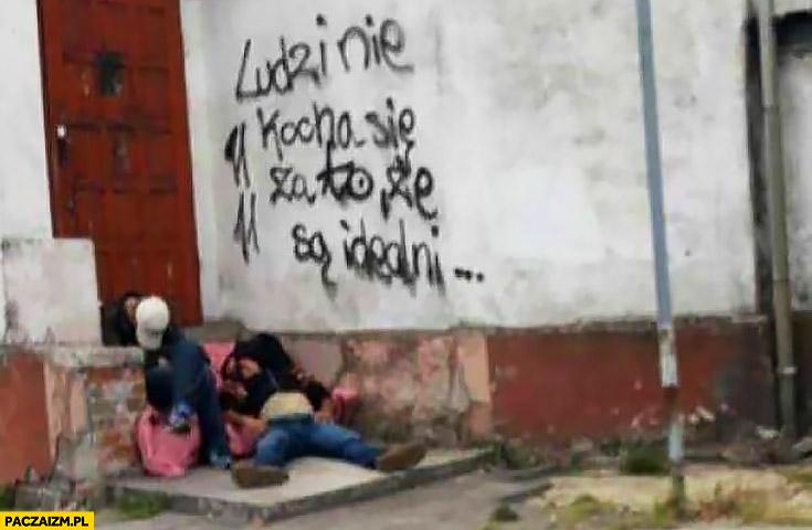 Ludzi nie kocha się za to, że są idealni pijaki menele żule napis na murze