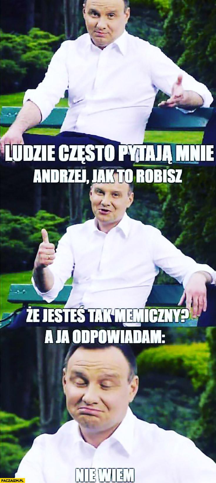 Ludzie często mnie pytają: Andrzej jak to robisz, że jesteś taki memiczny? A ja odpowiadam: nie wiem. Andrzej Duda