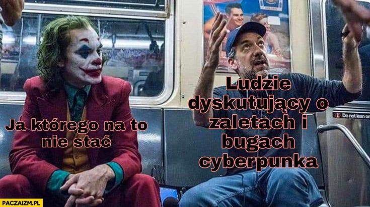Ludzie dyskutujący o zaletach i bugach Cyberpunka vs ja którego na to nie stać Joker