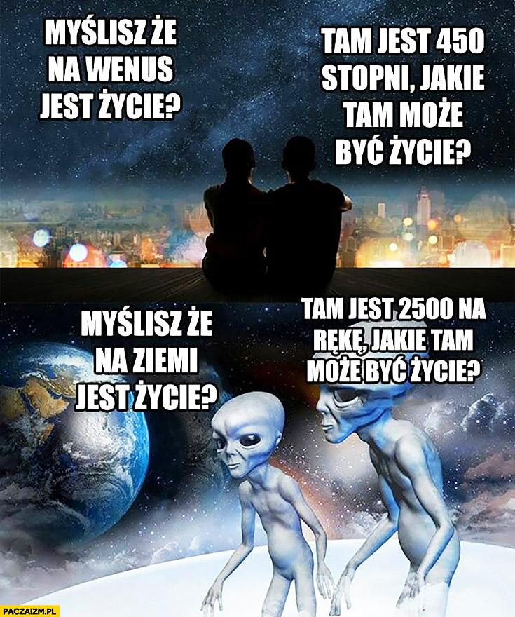 Ludzie: myślisz, że na Wenus jest życie? Tam jest 540 stopni, jakie tam może być życie? Ufoludki: myślisz, że na ziemi jest życie? Tam jest 2500 na rękę, jakie tam może być życie?