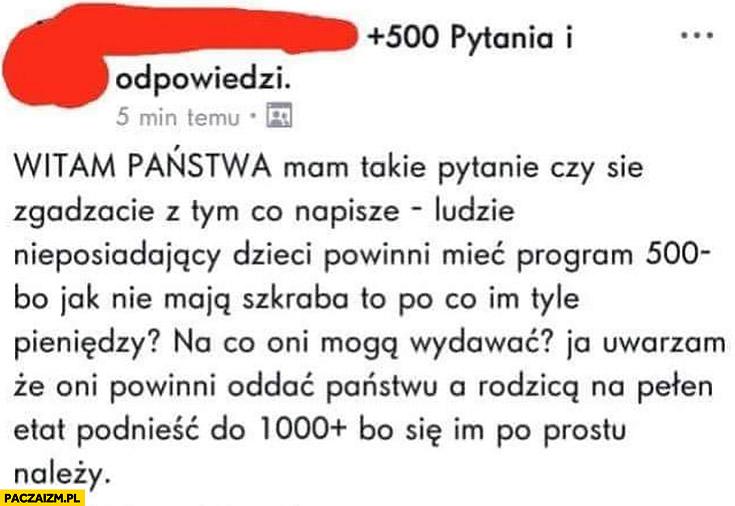 Ludzie nieposiadający dzieci powinni mieć program 500 minus a rodzicom podnieść do 1000 plus bo się im po prostu należy