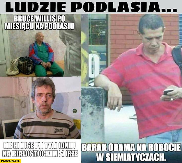 Ludzie Podlasia dr House po tygodniu na Białostockim SORze, Barack Obama na robocie w Siemiatyczach Bruce Willis