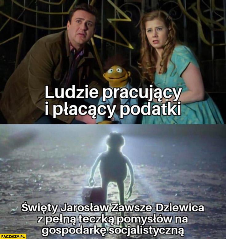 Ludzie pracujący i płacący podatki vs święty Jarosław zawsze dziewica z pełną teczką pomysłów na gospodarkę socjalistyczna