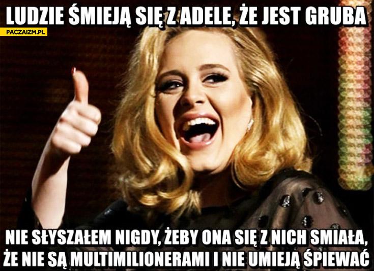Ludzie śmieją się z Adele że jest gruba. Nie słyszałem żeby ona się z nich śmiała że nie są multimilionerami i nie umieją śpiewać