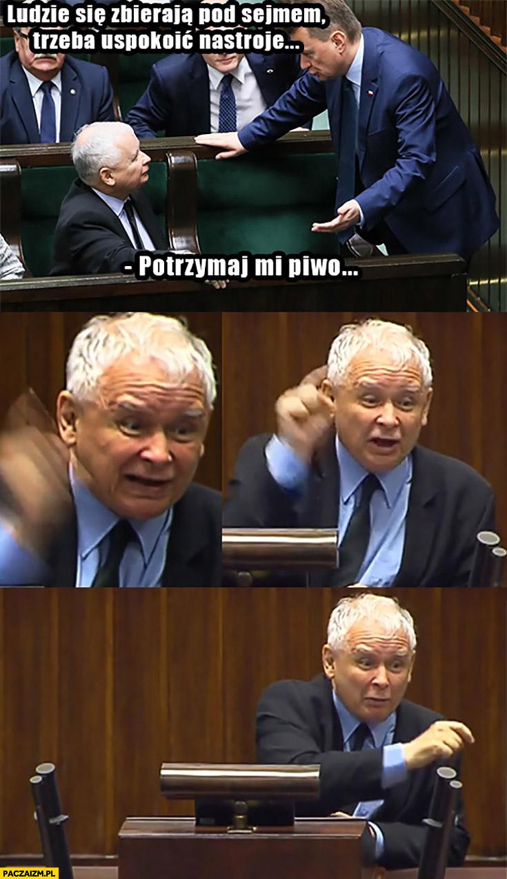 Ludzie zbierają się pod sejmem, trzeba uspokoić nastroje, Kaczyński potrzymaj mi piwo, krzyczy awanturuje się