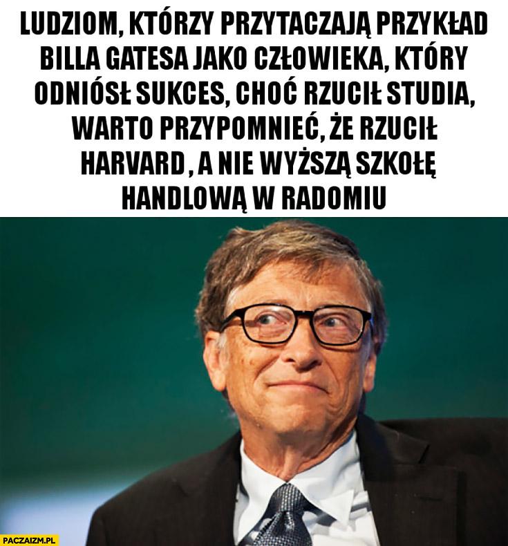 Ludziom którzy przytaczają Billa Gatesa jako człowieka który odniósł sukces choć rzucił studia warto przypomnieć, że rzucił Harvard a nie Wyższą Szkołę Handlową w Radomiu