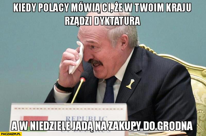 Łukaszenka kiedy Polacy mówią Ci, że w Twoim kraju rządzi dyktatura a w niedziele jadą na zakupy do Grodna