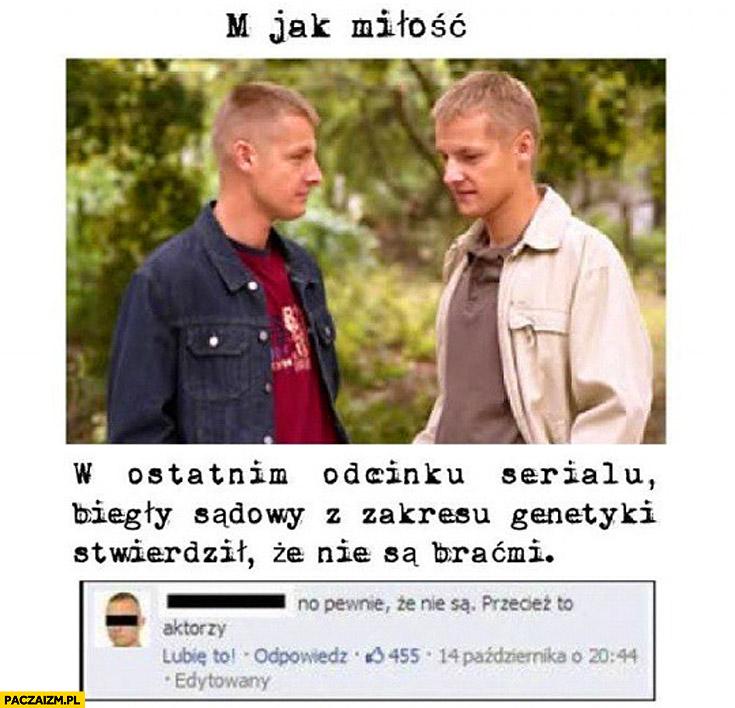 M jak miłość w ostatnim odcinku biegły sądowy stwierdził że Mroczki nie są braćmi no pewnie że nie są przecież to aktorzy