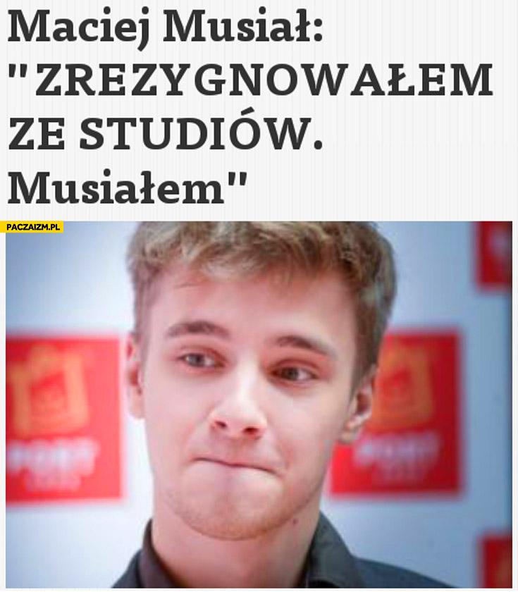 Maciej Musiał zrezygnowałem ze studiów musiałem