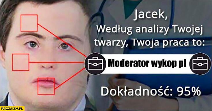 Maciek z Klanu według analizy Twojej twarzy twoja praca to moderator Wykop.pl