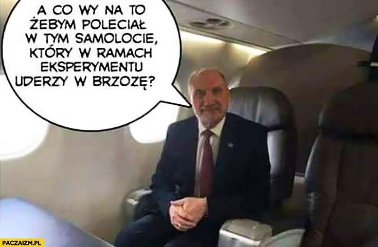 Macierewicz a co wy na to żebym poleciał w tym samolocie który w ramach eksperymentu uderzy w brzozę?