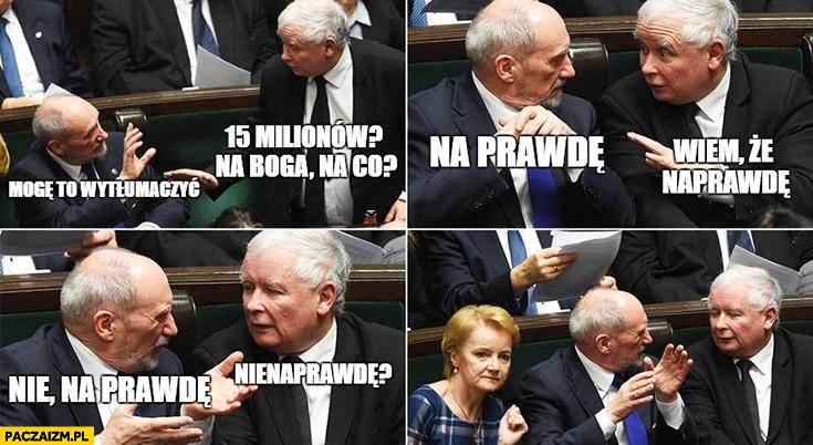 Macierewicz Kaczyński 15 milionów na co? Na prawdę, wiem że naprawdę, nie na prawdę, nienaprawdę?