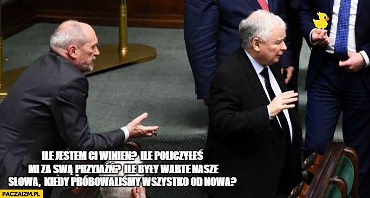 Macierewicz Kaczyński ile jestem Ci winien? Ile policzyłeś mi za swą przyjaźń? Ile były warte nasze słowa kiedy próbowaliśmy wszystko od nowa?
