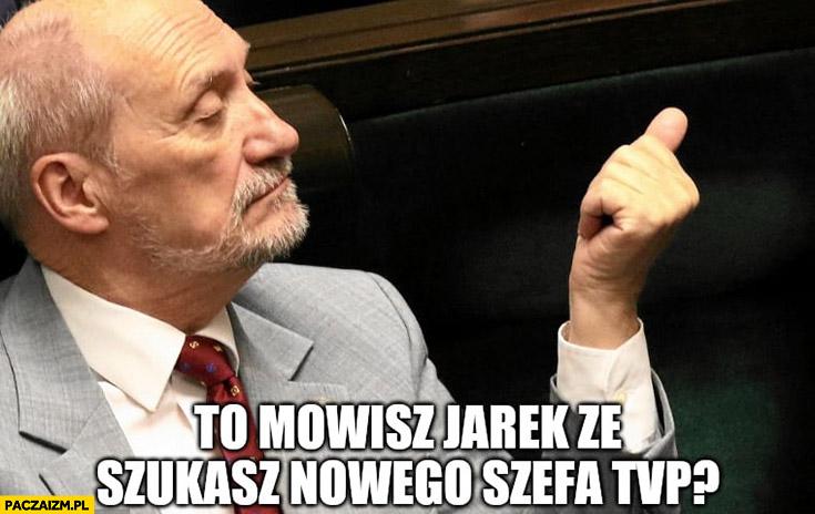 Macierewicz to mówisz Jarek, że szukasz nowego szefa TVP