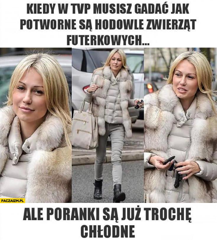Magdalena Ogórek kiedy w TVP musisz gadać jak potworne są hodowle zwierząt futerkowych, ale poranki są już trochę chłodne