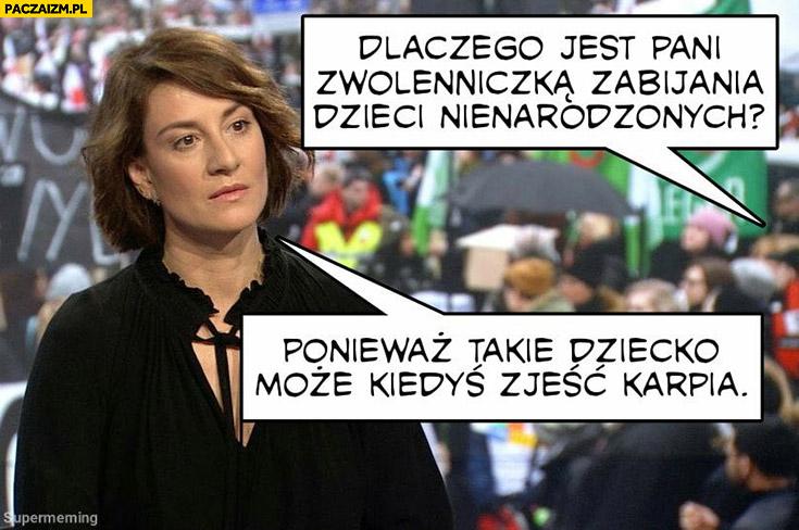 Maja Ostaszewska dlaczego jest pani zwolenniczką zabijania dzieci nienarodzonych? Ponieważ takie dziecko może kiedyś zjeść karpia