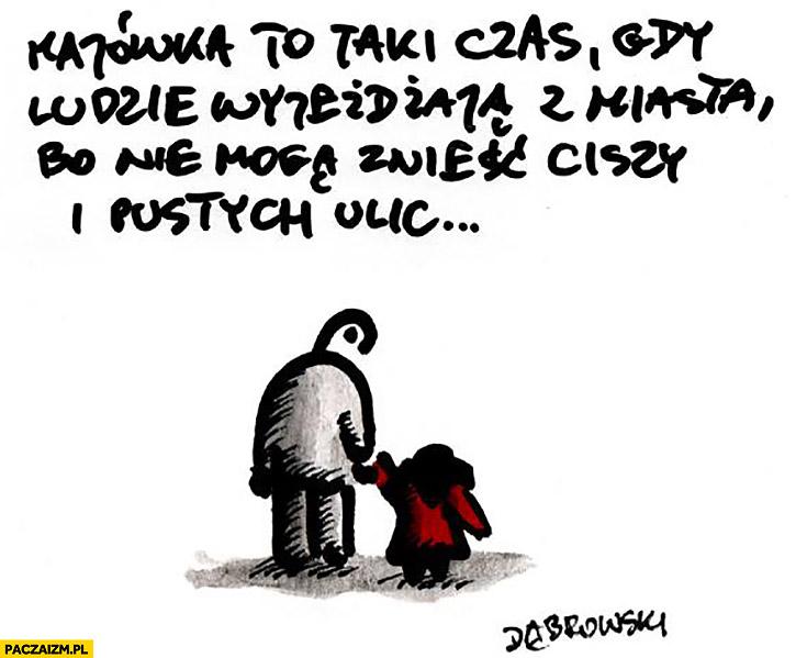 Majówka to taki czas gdy ludzie wyjeżdżają z miasta bo nie mogą znieść ciszy pustych ulic Dąbrowski